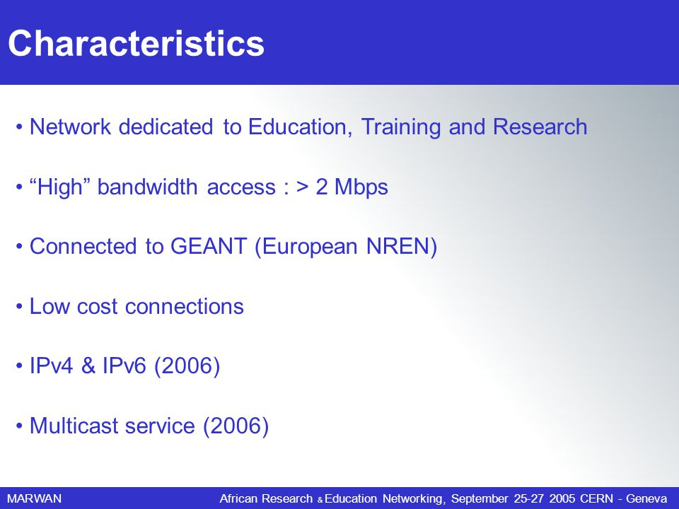 MARWANAfrican Research & Education Networking, September 25-27 2005 CERN - Geneva Network dedicated to Education, Training and Research High bandwidth access : > 2 Mbps Connected to GEANT (European NREN) Low cost connections IPv4 & IPv6 (2006) Multicast service (2006) Characteristics