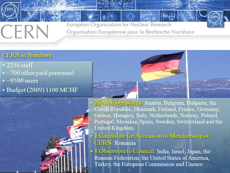 4 CERN in Numbers 2256 staff ~700 other paid personnel ~9500 users Budget (2009) 1100 MCHF 2256 staff ~700 other paid personnel ~9500 users Budget (2009) 1100 MCHF 20 Member States:20 Member States: Austria, Belgium, Bulgaria, the Czech Republic, Denmark, Finland, France, Germany, Greece, Hungary, Italy, Netherlands, Norway, Poland, Portugal, Slovakia, Spain, Sweden, Switzerland and the United Kingdom.