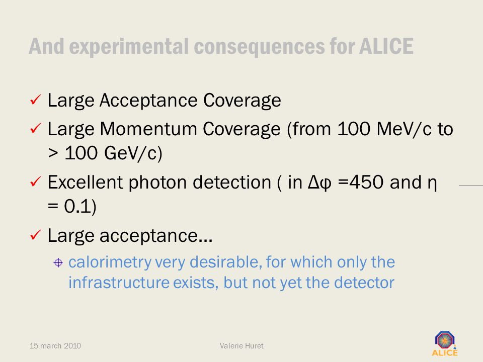 And experimental consequences for ALICE Large Acceptance Coverage Large Momentum Coverage (from 100 MeV/c to > 100 GeV/c) Excellent photon detection (