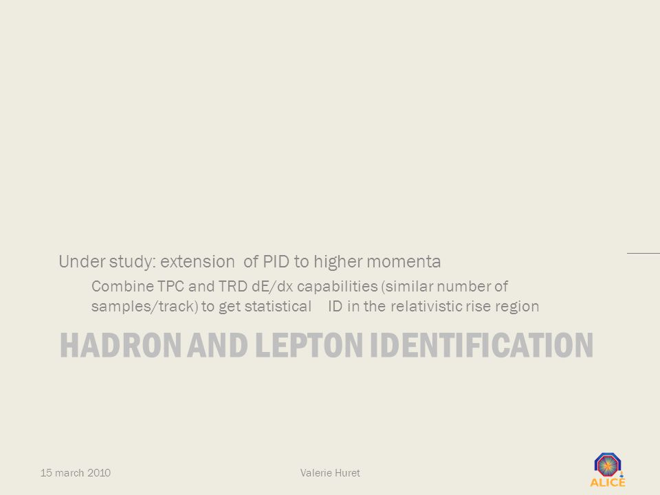 HADRON AND LEPTON IDENTIFICATION Under study: extension of PID to higher momenta Combine TPC and TRD dE/dx capabilities (similar number of samples/tra