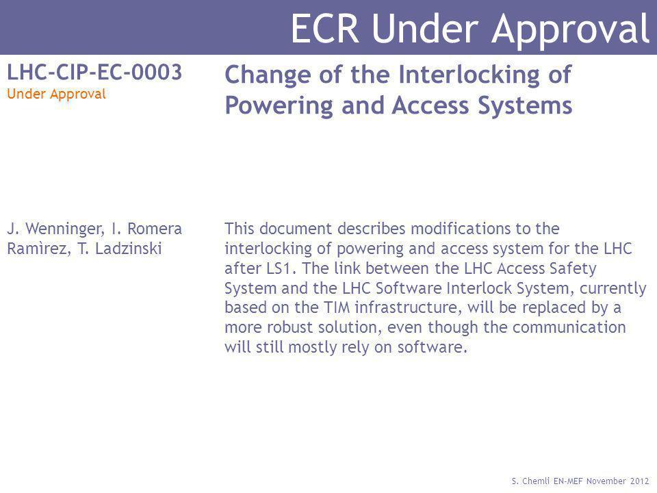 S. Chemli EN-MEF November 2012 ECR Under Approval LHC-CIP-EC-0003 Under Approval Change of the Interlocking of Powering and Access Systems J. Wenninge