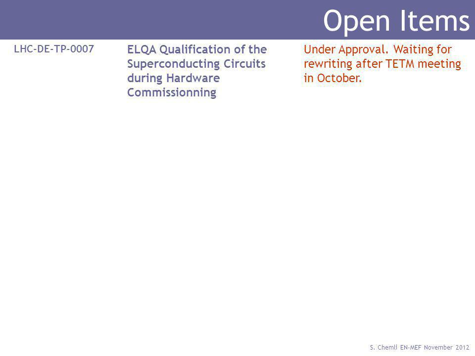 S. Chemli EN-MEF November 2012 Open Items LHC-DE-TP-0007 ELQA Qualification of the Superconducting Circuits during Hardware Commissionning Under Appro