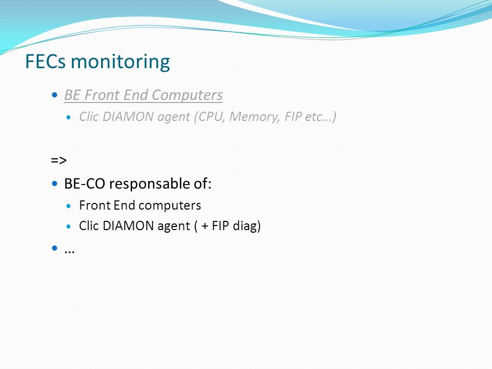 FECs monitoring BE Front End Computers Clic DIAMON agent (CPU, Memory, FIP etc…) => BE-CO responsable of: Front End computers Clic DIAMON agent ( + FIP diag) …