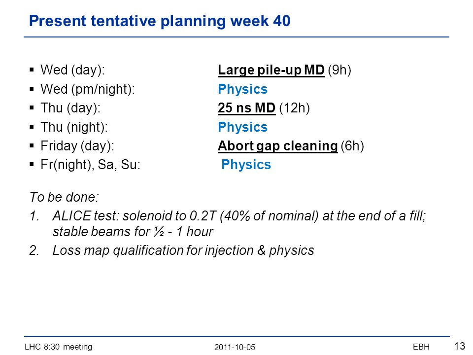 2011-10-05 LHC 8:30 meetingEBH 13 Wed (day): Large pile-up MD (9h) Wed (pm/night):Physics Thu (day):25 ns MD (12h) Thu (night):Physics Friday (day):Abort gap cleaning (6h) Fr(night), Sa, Su: Physics To be done: 1.ALICE test: solenoid to 0.2T (40% of nominal) at the end of a fill; stable beams for ½ - 1 hour 2.Loss map qualification for injection & physics Present tentative planning week 40