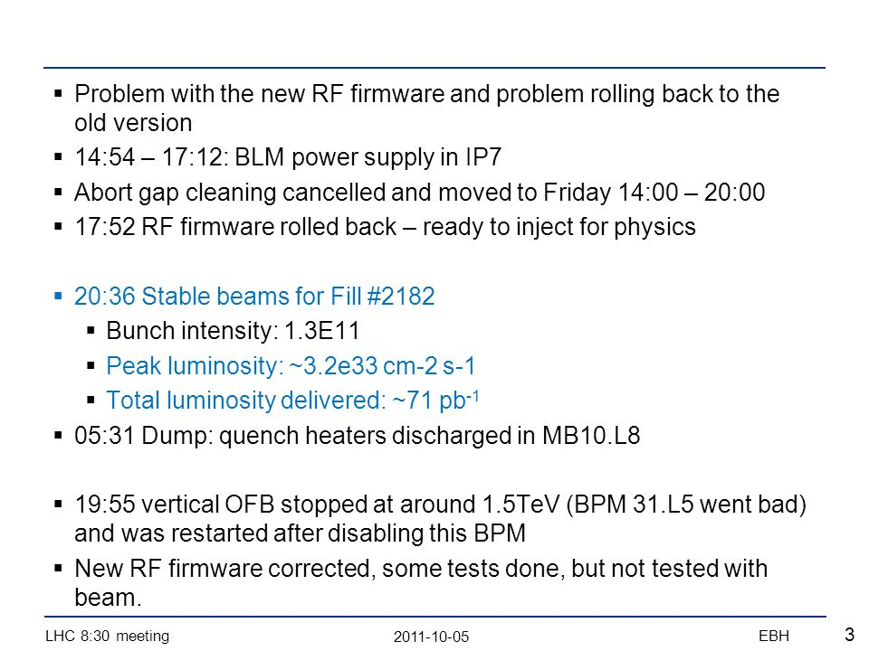 2011-10-05 LHC 8:30 meetingEBH 3 Problem with the new RF firmware and problem rolling back to the old version 14:54 – 17:12: BLM power supply in IP7 Abort gap cleaning cancelled and moved to Friday 14:00 – 20:00 17:52 RF firmware rolled back – ready to inject for physics 20:36 Stable beams for Fill #2182 Bunch intensity: 1.3E11 Peak luminosity: ~3.2e33 cm-2 s-1 Total luminosity delivered: ~71 pb -1 05:31 Dump: quench heaters discharged in MB10.L8 19:55 vertical OFB stopped at around 1.5TeV (BPM 31.L5 went bad) and was restarted after disabling this BPM New RF firmware corrected, some tests done, but not tested with beam.
