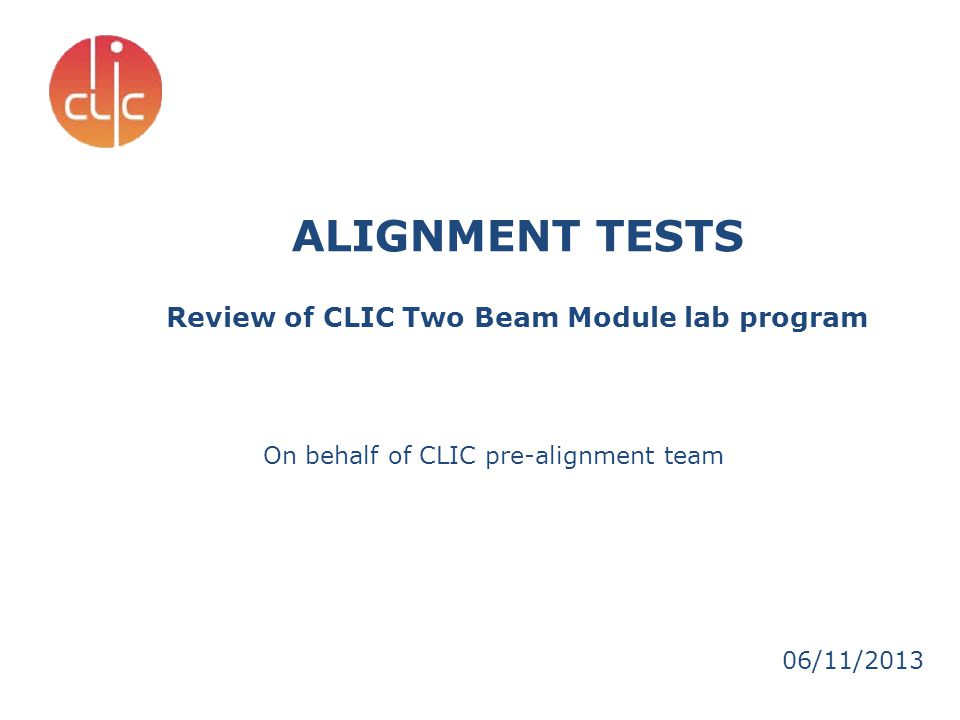 ALIGNMENT TESTS Review of CLIC Two Beam Module lab program 06/11/2013 On behalf of CLIC pre-alignment team