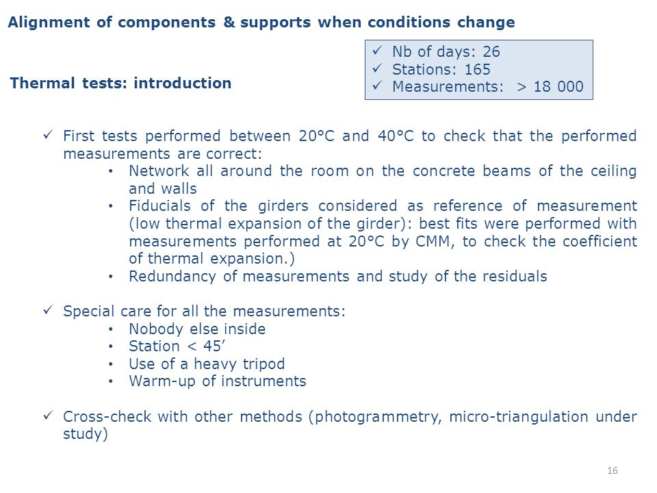 Alignment of components & supports when conditions change Thermal tests: introduction First tests performed between 20°C and 40°C to check that the performed measurements are correct: Network all around the room on the concrete beams of the ceiling and walls Fiducials of the girders considered as reference of measurement (low thermal expansion of the girder): best fits were performed with measurements performed at 20°C by CMM, to check the coefficient of thermal expansion.) Redundancy of measurements and study of the residuals Special care for all the measurements: Nobody else inside Station < 45 Use of a heavy tripod Warm-up of instruments Cross-check with other methods (photogrammetry, micro-triangulation under study) Nb of days: 26 Stations: 165 Measurements: > 18 000 16