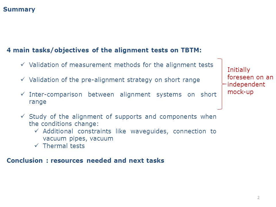 Summary 4 main tasks/objectives of the alignment tests on TBTM: Validation of measurement methods for the alignment tests Validation of the pre-alignment strategy on short range Inter-comparison between alignment systems on short range Study of the alignment of supports and components when the conditions change: Additional constraints like waveguides, connection to vacuum pipes, vacuum Thermal tests Conclusion : resources needed and next tasks Initially foreseen on an independent mock-up 2
