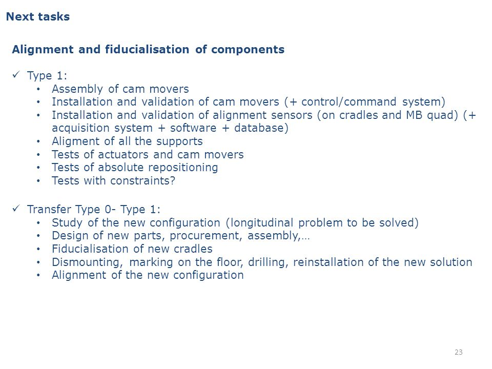 Next tasks Alignment and fiducialisation of components Type 1: Assembly of cam movers Installation and validation of cam movers (+ control/command system) Installation and validation of alignment sensors (on cradles and MB quad) (+ acquisition system + software + database) Aligment of all the supports Tests of actuators and cam movers Tests of absolute repositioning Tests with constraints.