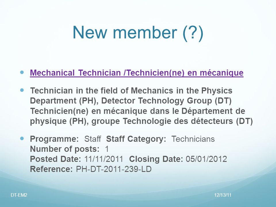 New member (?) Mechanical Technician /Technicien(ne) en mécanique Technician in the field of Mechanics in the Physics Department (PH), Detector Technology Group (DT) Technicien(ne) en mécanique dans le Département de physique (PH), groupe Technologie des détecteurs (DT) Programme: Staff Staff Category: Technicians Number of posts: 1 Posted Date: 11/11/2011 Closing Date: 05/01/2012 Reference: PH-DT-2011-239-LD 12/13/11DT-EM2