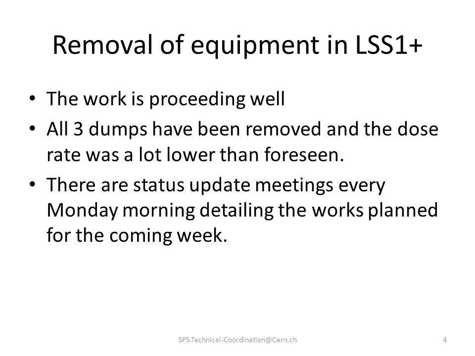Removal of equipment in LSS1+ The work is proceeding well All 3 dumps have been removed and the dose rate was a lot lower than foreseen. There are sta