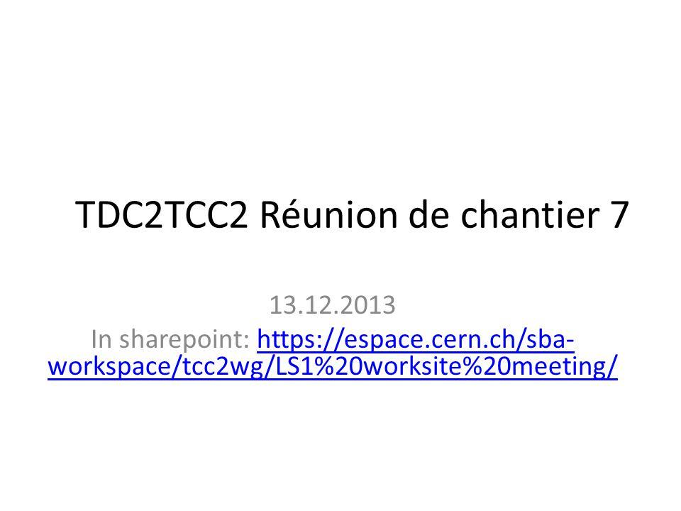 TDC2TCC2 Réunion de chantier 7 13.12.2013 In sharepoint: https://espace.cern.ch/sba- workspace/tcc2wg/LS1%20worksite%20meeting/https://espace.cern.ch/sba- workspace/tcc2wg/LS1%20worksite%20meeting/