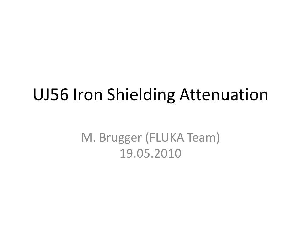 Quick Calculation We want to know the shielding attenuation for High-Energy Hadron Fluence (>20MeV), thus unfortunately we cant just take existing attenuation factors From other calculations we already knew that 40- 70cm of Iron make us gain about a factor of 10 (in line-of-sight) Instead of doing a full UJ56 calculation, we decided to make a generic calculation to check the respective attenuation and extrapolate to the required shielding for the safe room 5/19/2010UJ56 Iron Shielding Attenuation2