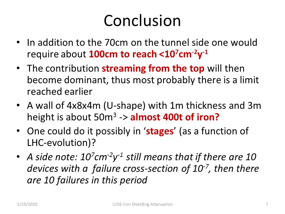 Conclusion In addition to the 70cm on the tunnel side one would require about 100cm to reach <10 7 cm -2 y -1 The contribution streaming from the top will then become dominant, thus most probably there is a limit reached earlier A wall of 4x8x4m (U-shape) with 1m thickness and 3m height is about 50m 3 -> almost 400t of iron.