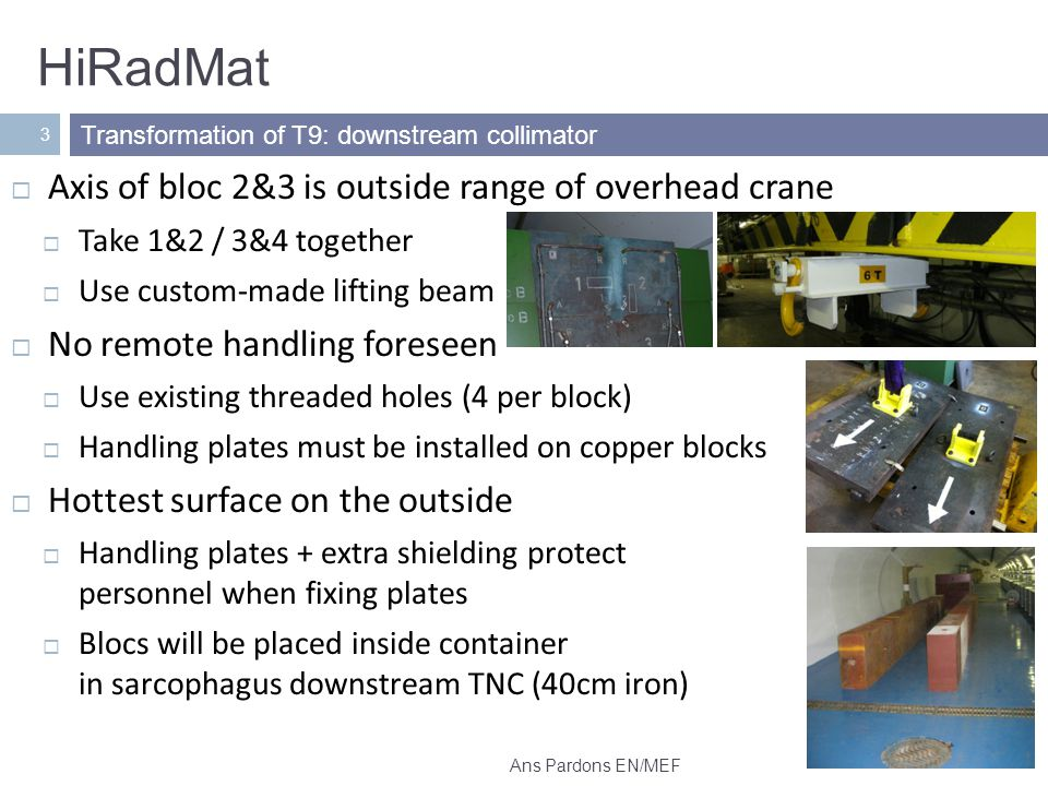 HiRadMat 3 Axis of bloc 2&3 is outside range of overhead crane Take 1&2 / 3&4 together Use custom-made lifting beam No remote handling foreseen Use existing threaded holes (4 per block) Handling plates must be installed on copper blocks Hottest surface on the outside Handling plates + extra shielding protect personnel when fixing plates Blocs will be placed inside container in sarcophagus downstream TNC (40cm iron) Transformation of T9: downstream collimator Ans Pardons EN/MEF