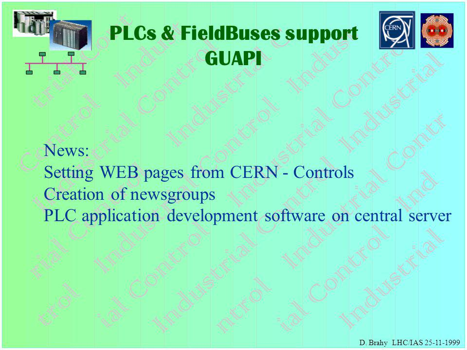 PLCs & FieldBuses support GUAPI D. Brahy LHC/IAS 25-11-1999 News: Setting WEB pages from CERN - Controls Creation of newsgroups PLC application develo