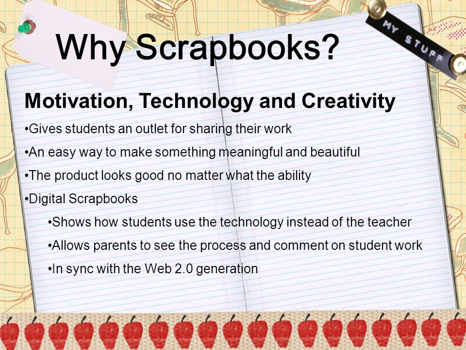 Why Scrapbooks? Motivation, Technology and Creativity Gives students an outlet for sharing their work An easy way to make something meaningful and bea