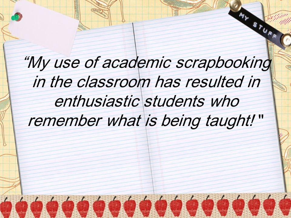 b My use of academic scrapbooking in the classroom has resulted in enthusiastic students who remember what is being taught!