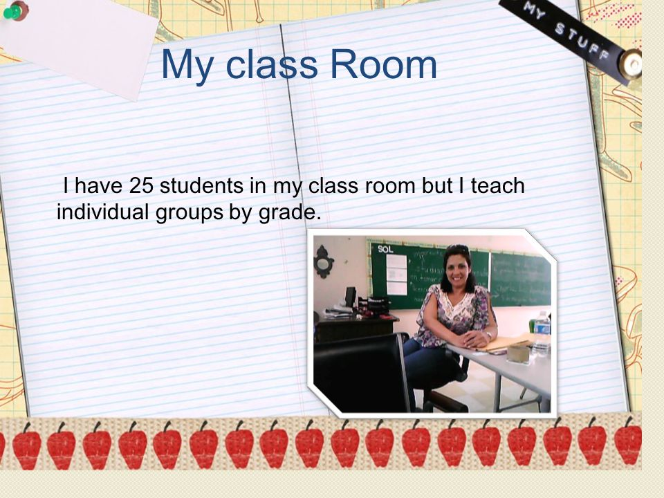 MaleFemaleTotal 286315601 My class Room I have 25 students in my class room but I teach individual groups by grade.