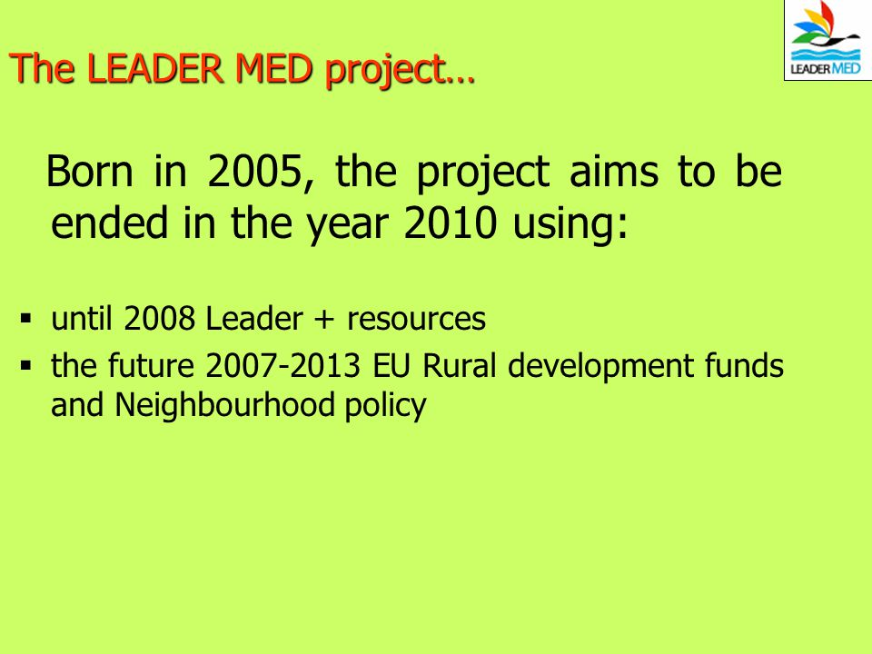 The LEADER MED project… Born in 2005, the project aims to be ended in the year 2010 using: until 2008 Leader + resources the future 2007-2013 EU Rural