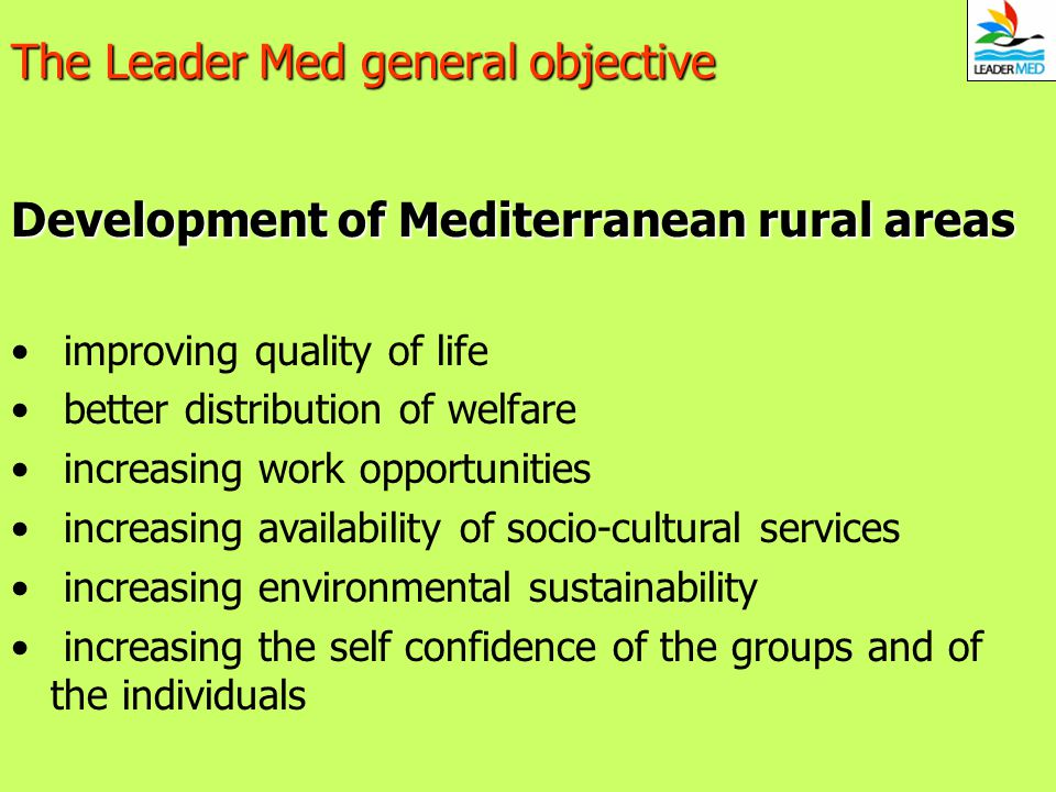The Leader Med general objective Development of Mediterranean rural areas improving quality of life better distribution of welfare increasing work opp