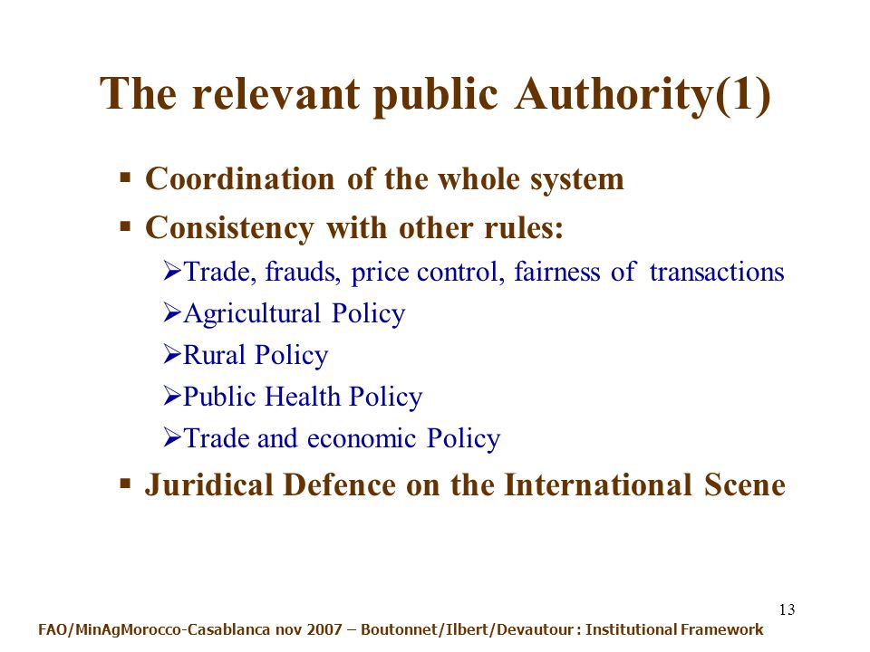 13 The relevant public Authority(1) Coordination of the whole system Consistency with other rules: Trade, frauds, price control, fairness of transactions Agricultural Policy Rural Policy Public Health Policy Trade and economic Policy Juridical Defence on the International Scene FAO/MinAgMorocco-Casablanca nov 2007 – Boutonnet/Ilbert/Devautour : Institutional Framework