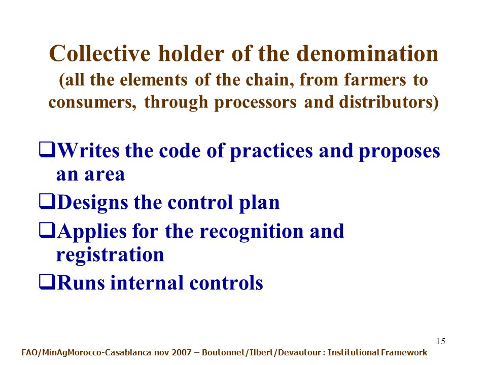 15 Collective holder of the denomination (all the elements of the chain, from farmers to consumers, through processors and distributors) Writes the code of practices and proposes an area Designs the control plan Applies for the recognition and registration Runs internal controls FAO/MinAgMorocco-Casablanca nov 2007 – Boutonnet/Ilbert/Devautour : Institutional Framework