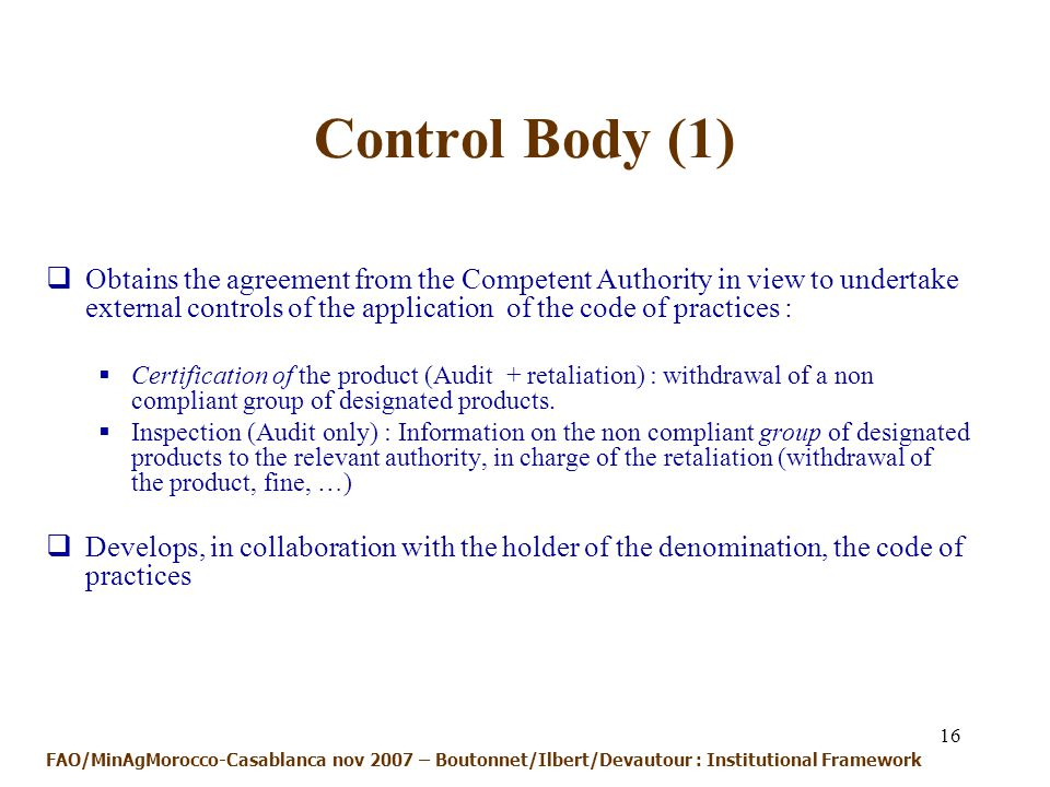 16 Control Body (1) Obtains the agreement from the Competent Authority in view to undertake external controls of the application of the code of practices : Certification of the product (Audit + retaliation) : withdrawal of a non compliant group of designated products.