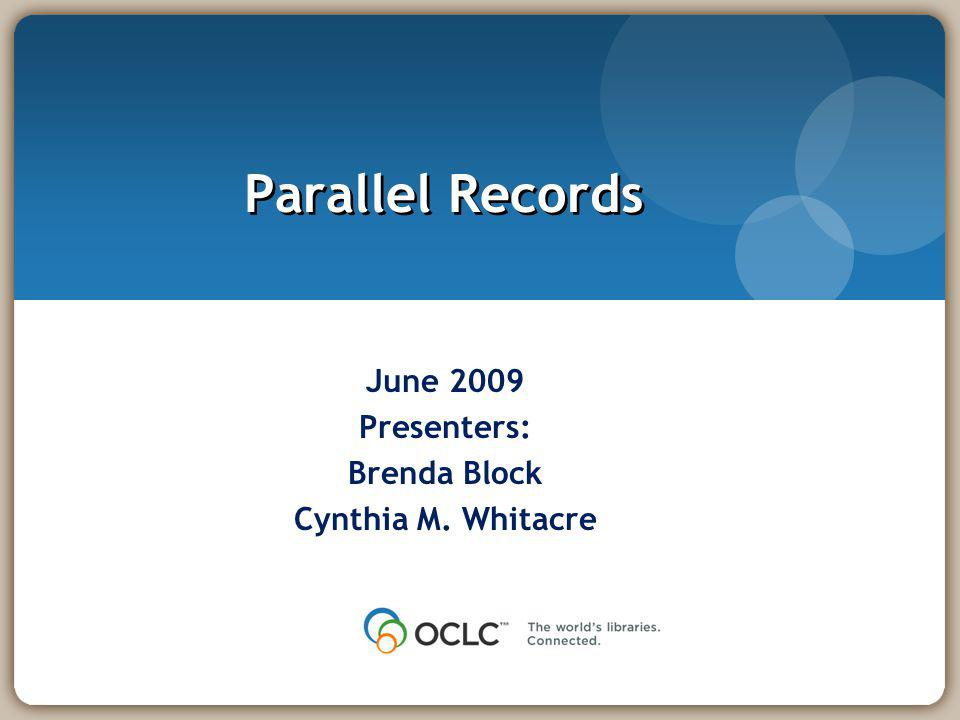 Parallel Records June 2009 Presenters: Brenda Block Cynthia M. Whitacre