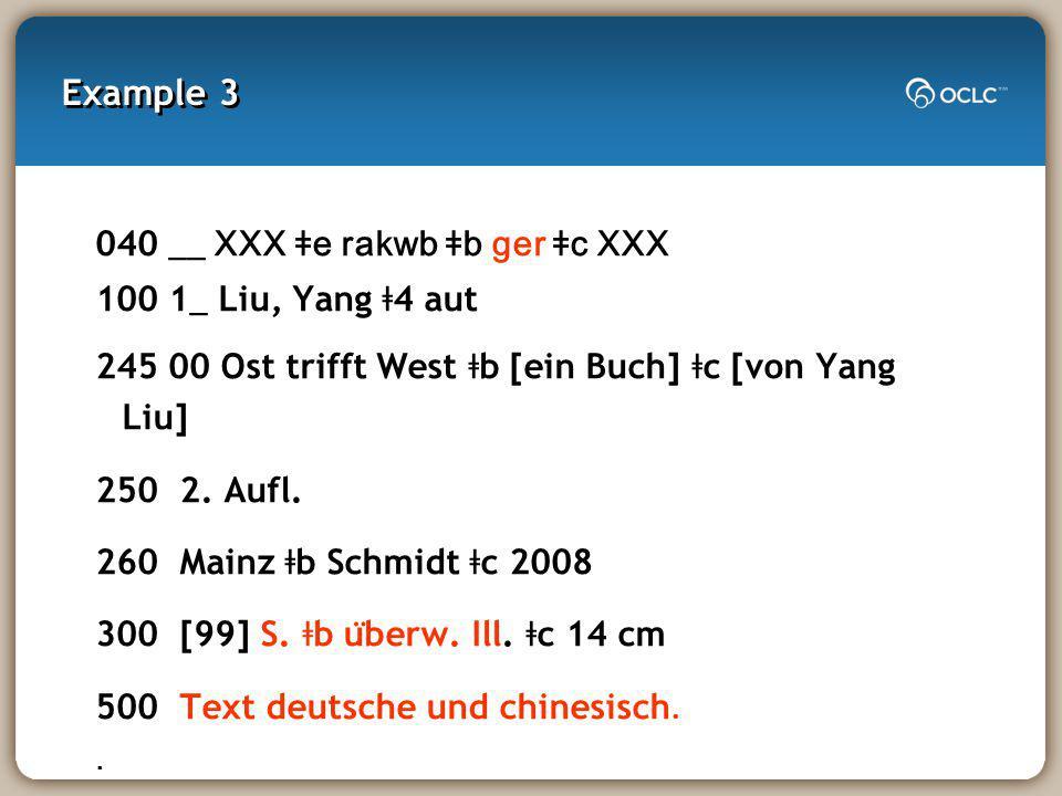 Example 3 040 __ XXX ǂe rakwb ǂb ger ǂc XXX 100 1 _ Liu, Yang ǂ 4 aut 245 00 Ost trifft West ǂ b [ein Buch] ǂ c [von Yang Liu] 250 2.