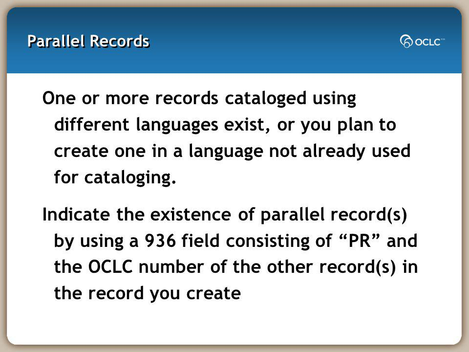 Parallel Records One or more records cataloged using different languages exist, or you plan to create one in a language not already used for cataloging.