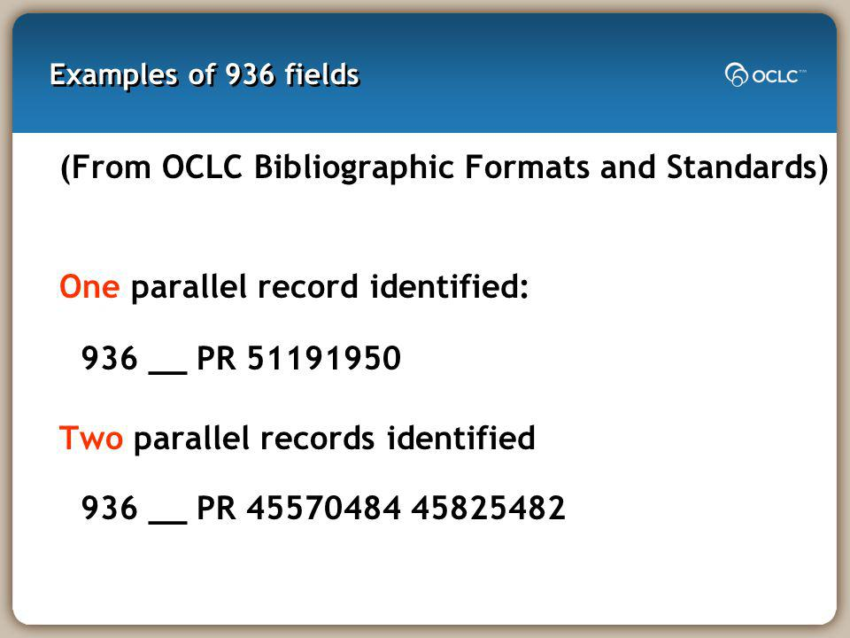 Examples of 936 fields (From OCLC Bibliographic Formats and Standards) One parallel record identified: 936 __ PR 51191950 Two parallel records identified 936 __ PR 45570484 45825482