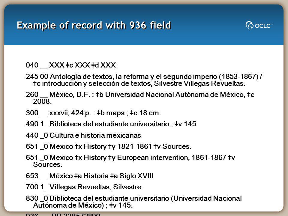Example of record with 936 field 040 __ XXX ǂc XXX ǂd XXX 245 00 Antología de textos, la reforma y el segundo imperio (1853-1867) / ǂc introducción y selección de textos, Silvestre Villegas Revueltas.
