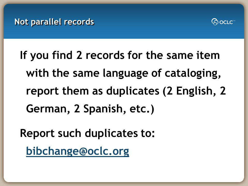 Not parallel records If you find 2 records for the same item with the same language of cataloging, report them as duplicates (2 English, 2 German, 2 Spanish, etc.) Report such duplicates to: bibchange@oclc.org bibchange@oclc.org