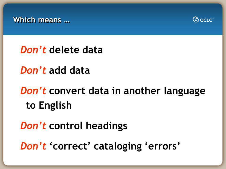 Which means … Dont delete data Dont add data Dont convert data in another language to English Dont control headings Dont correct cataloging errors