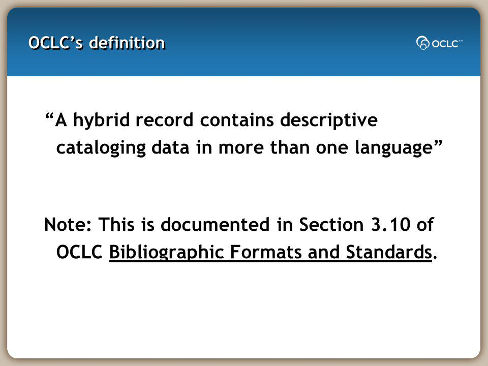 OCLCs definition A hybrid record contains descriptive cataloging data in more than one language Note: This is documented in Section 3.10 of OCLC Bibliographic Formats and Standards.