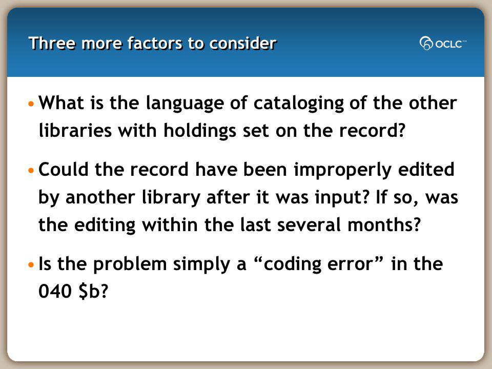 Three more factors to consider What is the language of cataloging of the other libraries with holdings set on the record.