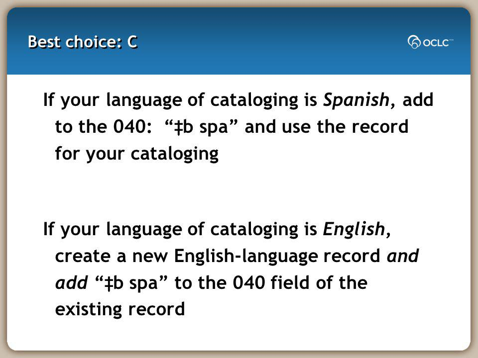Best choice: C If your language of cataloging is Spanish, add to the 040: b spa and use the record for your cataloging If your language of cataloging is English, create a new English-language record and add b spa to the 040 field of the existing record