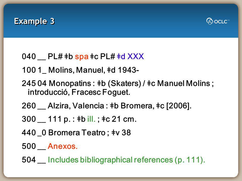 Example 3 040 __ PL# ǂb spa ǂc PL# ǂd XXX 100 1_ Molins, Manuel, ǂd 1943- 245 04 Monopatins : ǂb (Skaters) / ǂc Manuel Molins ; introducció, Fracesc Foguet.