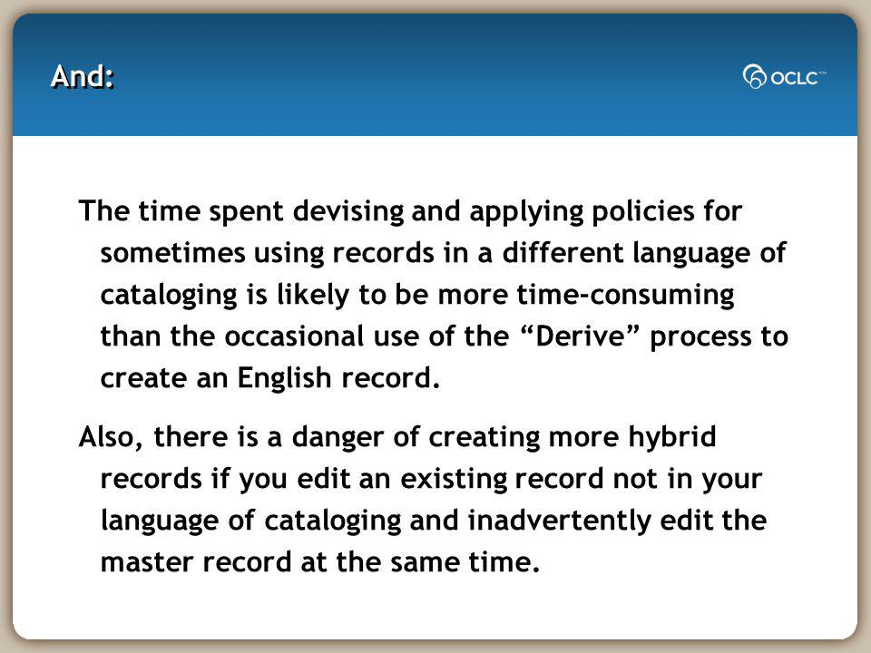 And: The time spent devising and applying policies for sometimes using records in a different language of cataloging is likely to be more time-consuming than the occasional use of the Derive process to create an English record.