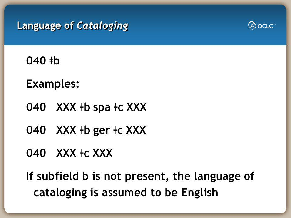 Language of Cataloging 040 ǂ b Examples: 040 XXX ǂ b spa ǂ c XXX 040 XXX ǂ b ger ǂ c XXX 040 XXX ǂ c XXX If subfield b is not present, the language of cataloging is assumed to be English