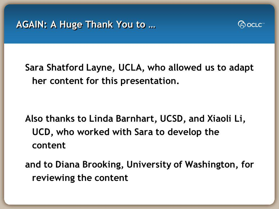 AGAIN: A Huge Thank You to … Sara Shatford Layne, UCLA, who allowed us to adapt her content for this presentation.