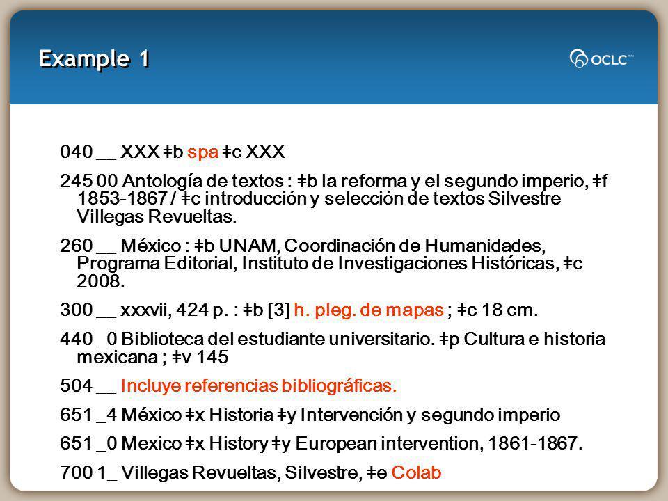 Example 1 040 __ XXX ǂb spa ǂc XXX 245 00 Antología de textos : ǂb la reforma y el segundo imperio, ǂf 1853-1867 / ǂc introducción y selección de textos Silvestre Villegas Revueltas.