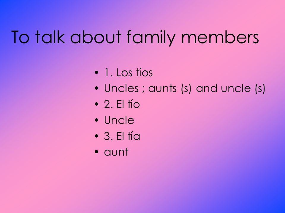 To talk about family members 1. Los tíos Uncles ; aunts (s) and uncle (s) 2.