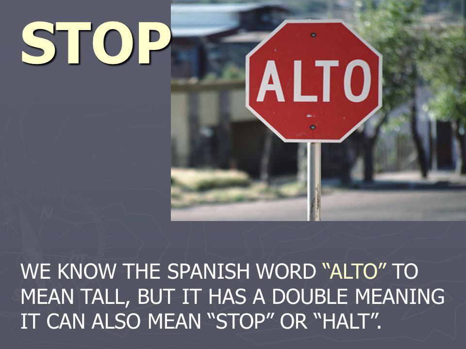 STOP WE KNOW THE SPANISH WORD ALTO TO MEAN TALL, BUT IT HAS A DOUBLE MEANING IT CAN ALSO MEAN STOP OR HALT.
