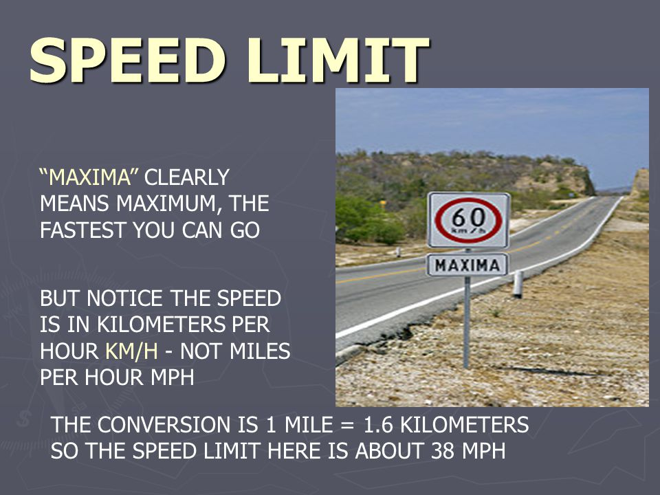 SPEED LIMIT MAXIMA CLEARLY MEANS MAXIMUM, THE FASTEST YOU CAN GO BUT NOTICE THE SPEED IS IN KILOMETERS PER HOUR KM/H - NOT MILES PER HOUR MPH THE CONVERSION IS 1 MILE = 1.6 KILOMETERS SO THE SPEED LIMIT HERE IS ABOUT 38 MPH