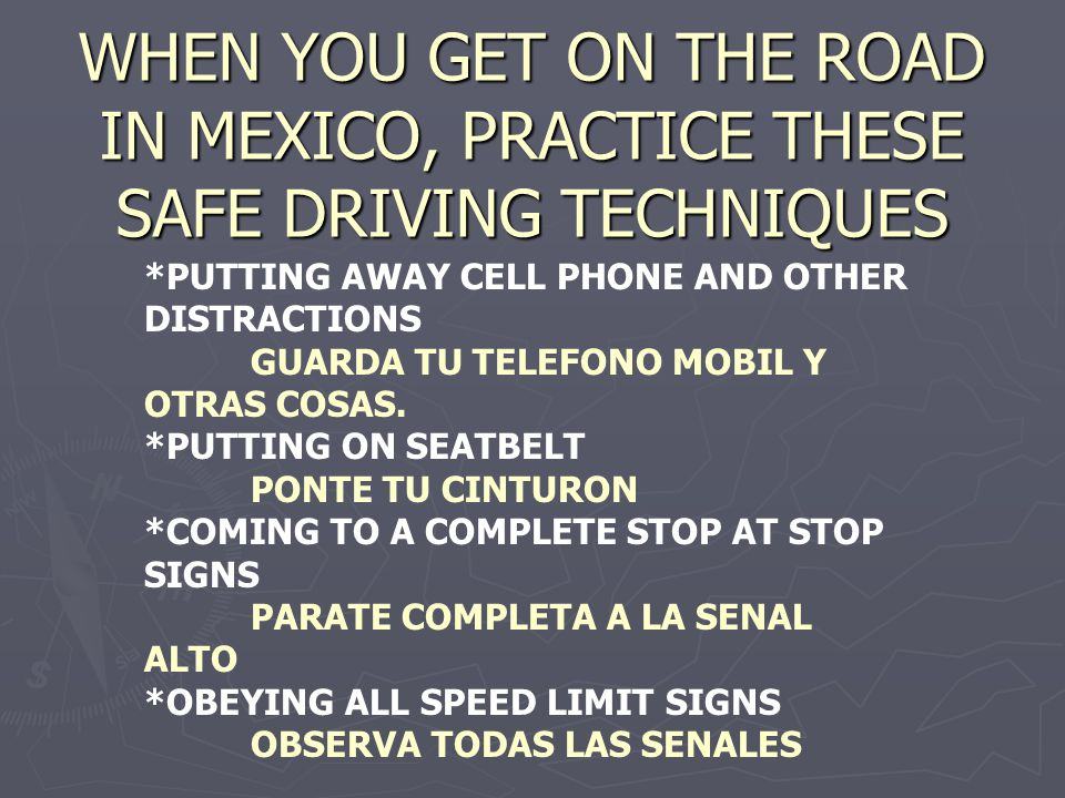 WHEN YOU GET ON THE ROAD IN MEXICO, PRACTICE THESE SAFE DRIVING TECHNIQUES *PUTTING AWAY CELL PHONE AND OTHER DISTRACTIONS GUARDA TU TELEFONO MOBIL Y OTRAS COSAS.