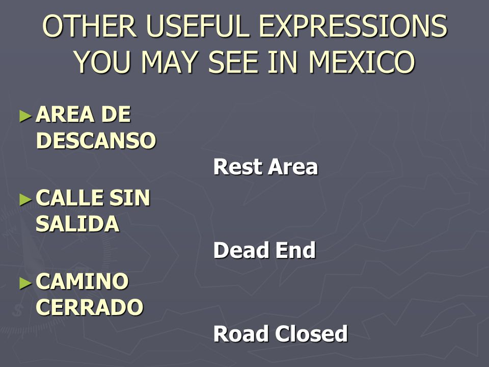 OTHER USEFUL EXPRESSIONS YOU MAY SEE IN MEXICO AREA DE DESCANSO Rest Area AREA DE DESCANSO Rest Area CALLE SIN SALIDA Dead End CALLE SIN SALIDA Dead End CAMINO CERRADO Road Closed CAMINO CERRADO Road Closed