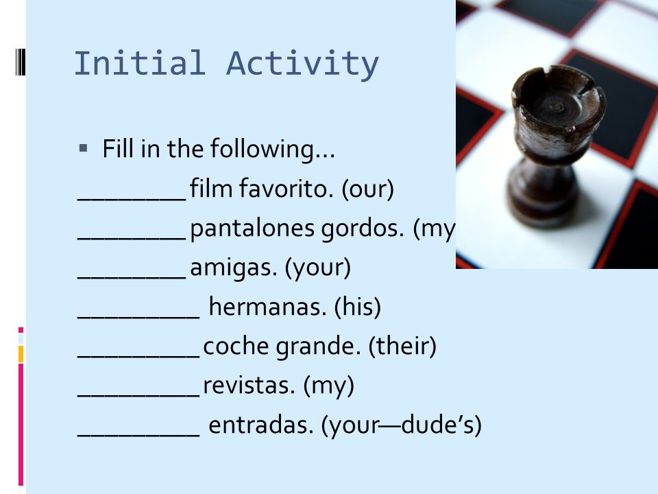 Initial Activity Fill in the following… ________ film favorito. (our) ________ pantalones gordos. (my) ________ amigas. (your) _________ hermanas. (hi