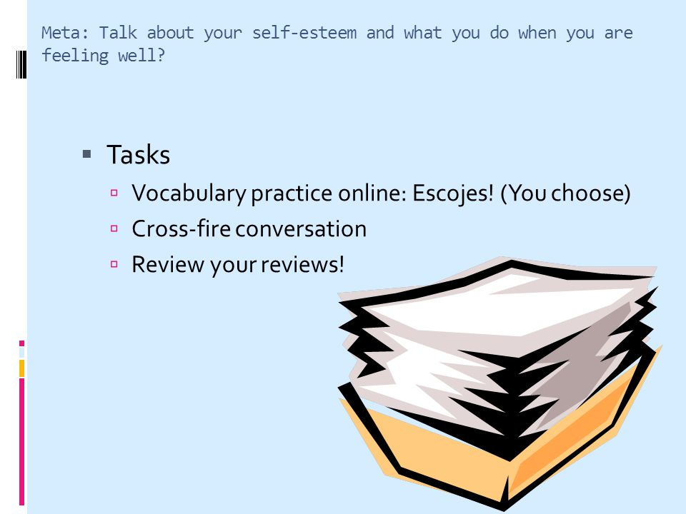 Meta: Talk about your self-esteem and what you do when you are feeling well? Tasks Vocabulary practice online: Escojes! (You choose) Cross-fire conver